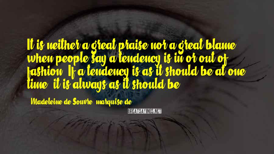 Madeleine De Souvre, Marquise De ... Sayings: It Is Neither A Great Praise Nor A Great Blame When People Say A Tendency Is In Or Out Of Fashion. If A Tendency Is As It Should Be At One Time, It Is Always As It Should Be.