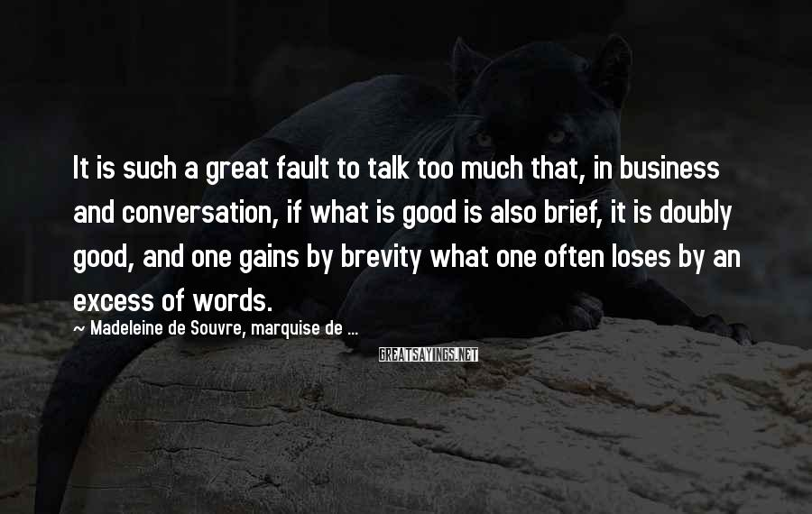 Madeleine De Souvre, Marquise De ... Sayings: It Is Such A Great Fault To Talk Too Much That, In Business And Conversation, If What Is Good Is Also Brief, It Is Doubly Good, And One Gains By Brevity What One Often Loses By An Excess Of Words.