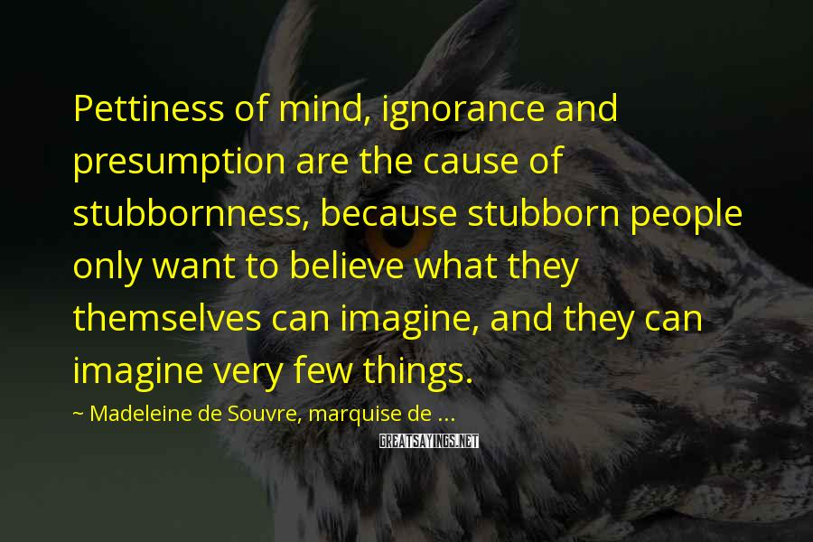 Madeleine De Souvre, Marquise De ... Sayings: Pettiness Of Mind, Ignorance And Presumption Are The Cause Of Stubbornness, Because Stubborn People Only Want To Believe What They Themselves Can Imagine, And They Can Imagine Very Few Things.