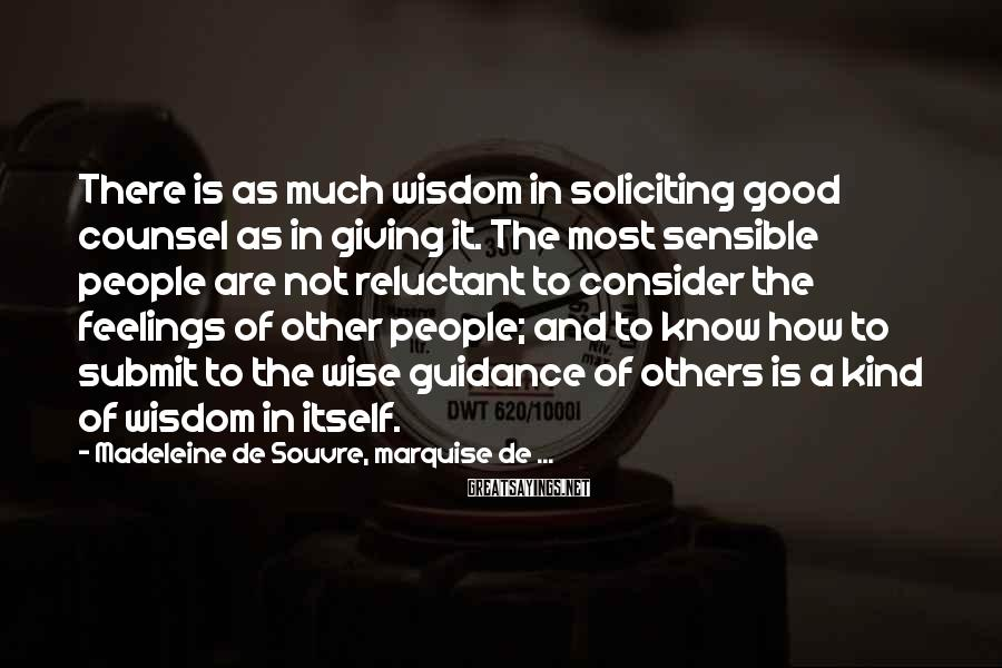Madeleine De Souvre, Marquise De ... Sayings: There Is As Much Wisdom In Soliciting Good Counsel As In Giving It. The Most Sensible People Are Not Reluctant To Consider The Feelings Of Other People; And To Know How To Submit To The Wise Guidance Of Others Is A Kind Of Wisdom In Itself.