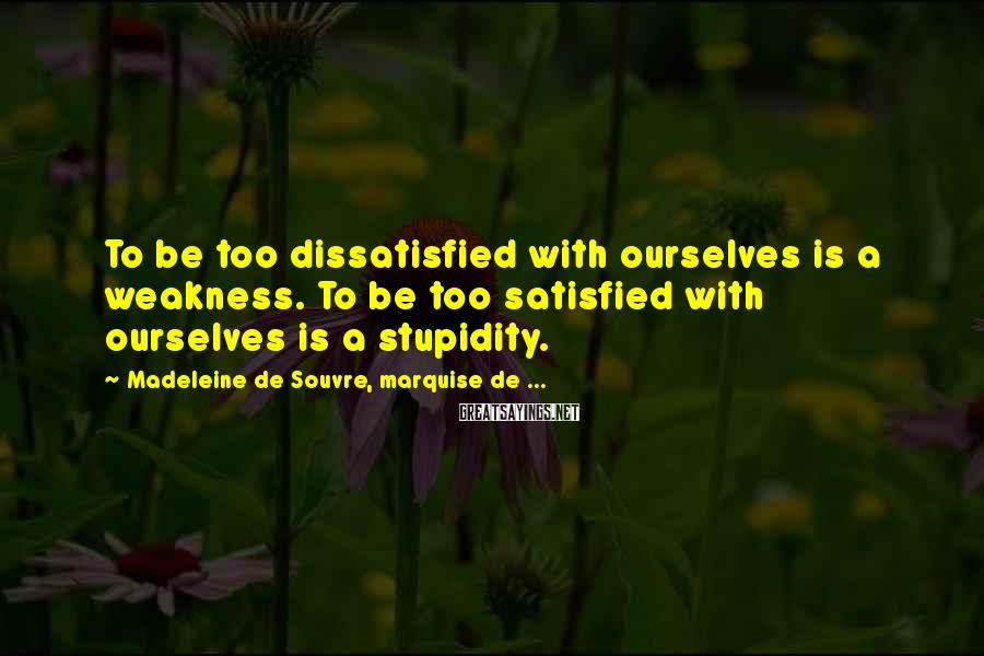 Madeleine De Souvre, Marquise De ... Sayings: To Be Too Dissatisfied With Ourselves Is A Weakness. To Be Too Satisfied With Ourselves Is A Stupidity.
