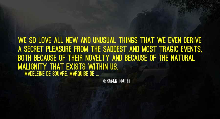 Madeleine De Souvre, Marquise De ... Sayings: We So Love All New And Unusual Things That We Even Derive A Secret Pleasure From The Saddest And Most Tragic Events, Both Because Of Their Novelty And Because Of The Natural Malignity That Exists Within Us.