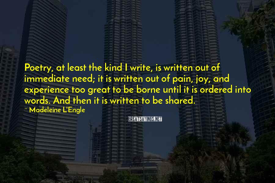 Madeleine L'Engle Sayings: Poetry, At Least The Kind I Write, Is Written Out Of Immediate Need; It Is Written Out Of Pain, Joy, And Experience Too Great To Be Borne Until It Is Ordered Into Words. And Then It Is Written To Be Shared.