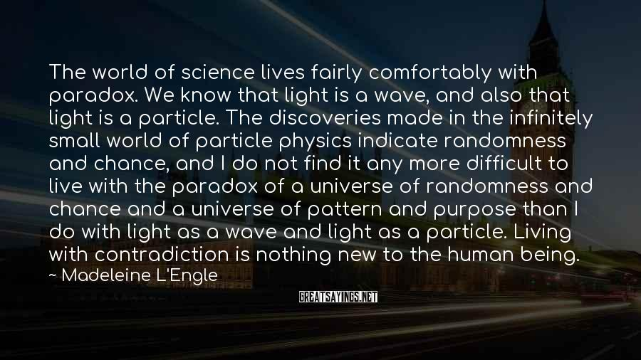 Madeleine L'Engle Sayings: The World Of Science Lives Fairly Comfortably With Paradox. We Know That Light Is A Wave, And Also That Light Is A Particle. The Discoveries Made In The Infinitely Small World Of Particle Physics Indicate Randomness And Chance, And I Do Not Find It Any More Difficult To Live With The Paradox Of A Universe Of Randomness And Chance And A Universe Of Pattern And Purpose Than I Do With Light As A Wave And Light As A Particle. Living With Contradiction Is Nothing New To The Human Being.