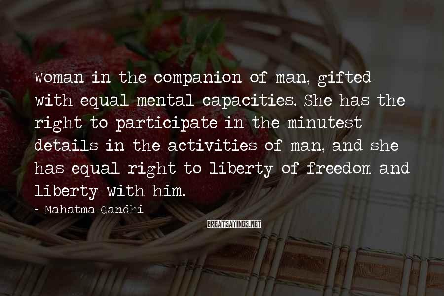 Mahatma Gandhi Sayings: Woman In The Companion Of Man, Gifted With Equal Mental Capacities. She Has The Right To Participate In The Minutest Details In The Activities Of Man, And She Has Equal Right To Liberty Of Freedom And Liberty With Him.