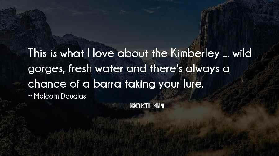 Malcolm Douglas Sayings: This Is What I Love About The Kimberley ... Wild Gorges, Fresh Water And There's Always A Chance Of A Barra Taking Your Lure.