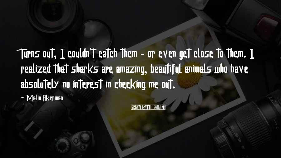 Malin Akerman Sayings: Turns Out, I Couldn't Catch Them - Or Even Get Close To Them. I Realized That Sharks Are Amazing, Beautiful Animals Who Have Absolutely No Interest In Checking Me Out.