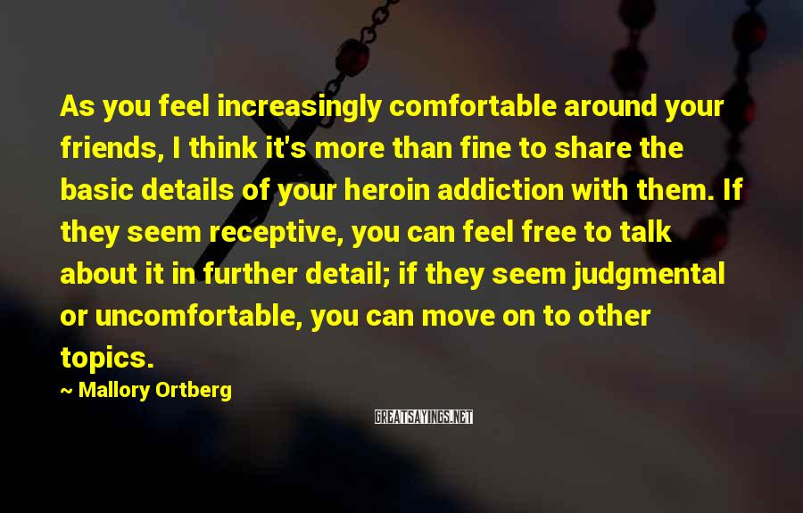 Mallory Ortberg Sayings: As You Feel Increasingly Comfortable Around Your Friends, I Think It's More Than Fine To Share The Basic Details Of Your Heroin Addiction With Them. If They Seem Receptive, You Can Feel Free To Talk About It In Further Detail; If They Seem Judgmental Or Uncomfortable, You Can Move On To Other Topics.