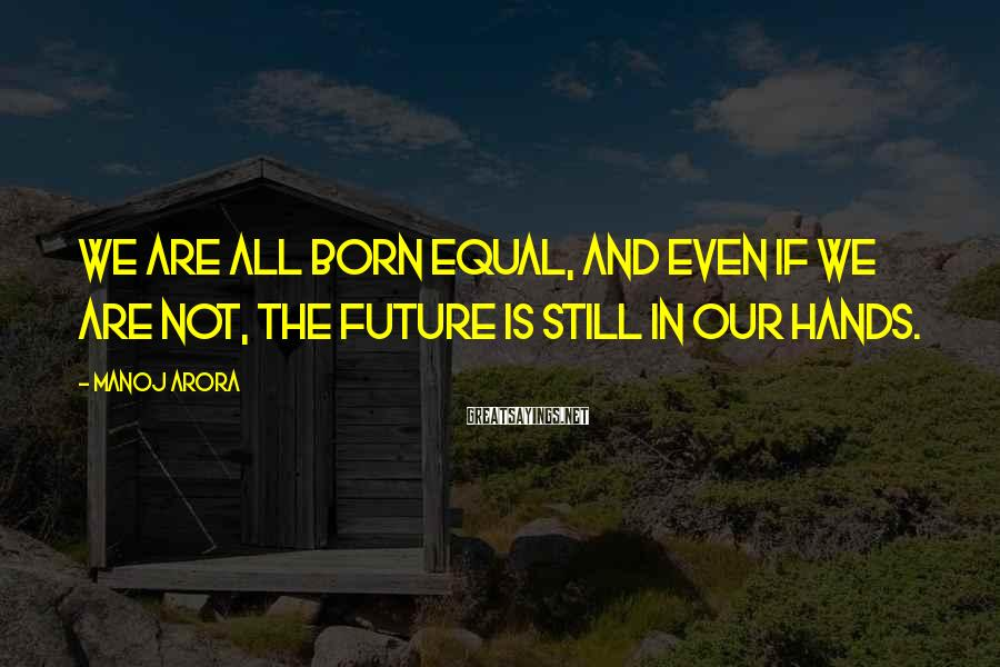 Manoj Arora Sayings: We Are All Born Equal, And Even If We Are Not, The Future Is Still In Our Hands.