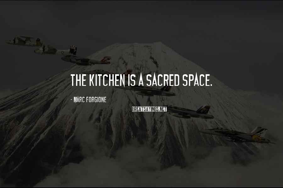 Marc Forgione Sayings: The Kitchen Is A Sacred Space.