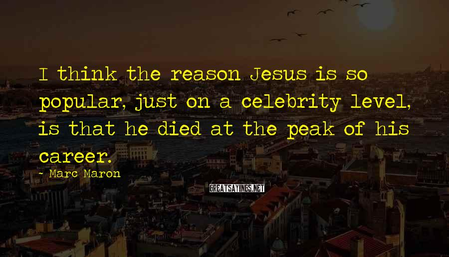 Marc Maron Sayings: I Think The Reason Jesus Is So Popular, Just On A Celebrity Level, Is That He Died At The Peak Of His Career.