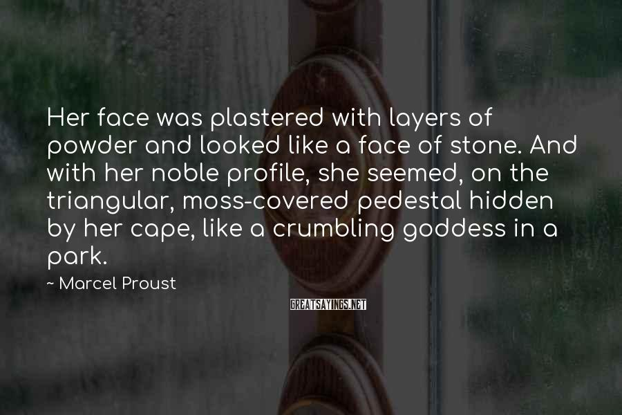 Marcel Proust Sayings: Her Face Was Plastered With Layers Of Powder And Looked Like A Face Of Stone. And With Her Noble Profile, She Seemed, On The Triangular, Moss-covered Pedestal Hidden By Her Cape, Like A Crumbling Goddess In A Park.