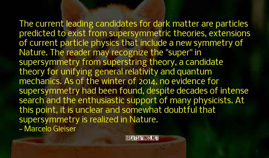 """Marcelo Gleiser Sayings: The Current Leading Candidates For Dark Matter Are Particles Predicted To Exist From Supersymmetric Theories, Extensions Of Current Particle Physics That Include A New Symmetry Of Nature. The Reader May Recognize The """"super"""" In Supersymmetry From Superstring Theory, A Candidate Theory For Unifying General Relativity And Quantum Mechanics. As Of The Winter Of 2014, No Evidence For Supersymmetry Had Been Found, Despite Decades Of Intense Search And The Enthusiastic Support Of Many Physicists. At This Point, It Is Unclear And Somewhat Doubtful That Supersymmetry Is Realized In Nature."""