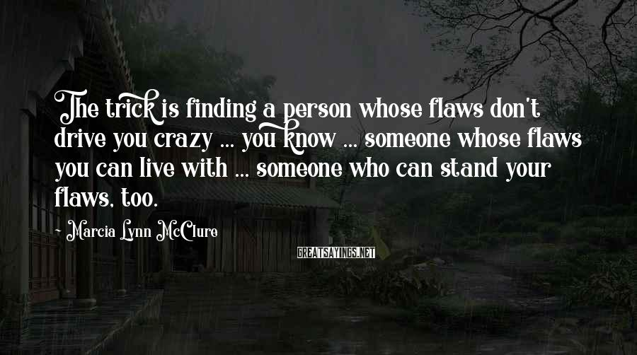 Marcia Lynn McClure Sayings: The Trick Is Finding A Person Whose Flaws Don't Drive You Crazy ... You Know ... Someone Whose Flaws You Can Live With ... Someone Who Can Stand Your Flaws, Too.