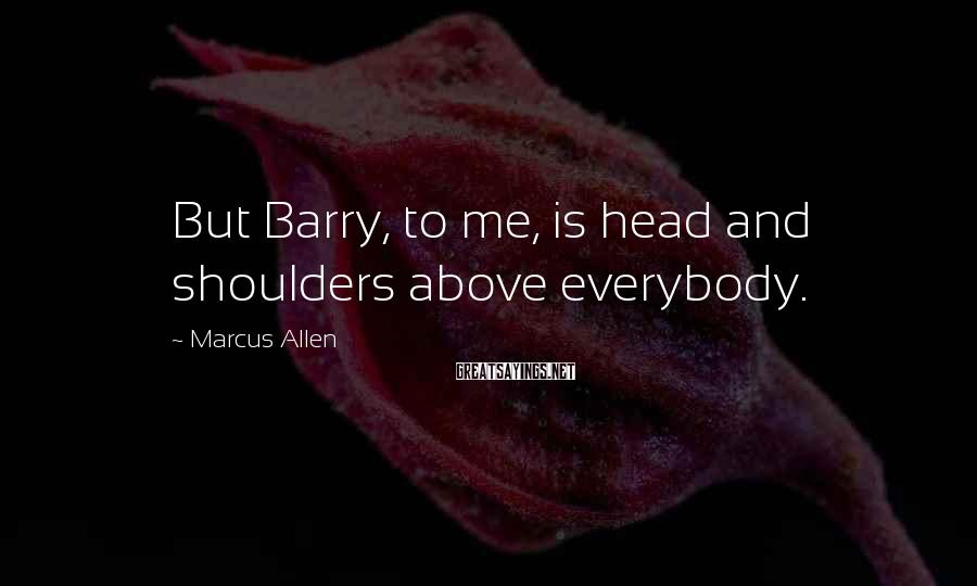 Marcus Allen Sayings: But Barry, To Me, Is Head And Shoulders Above Everybody.