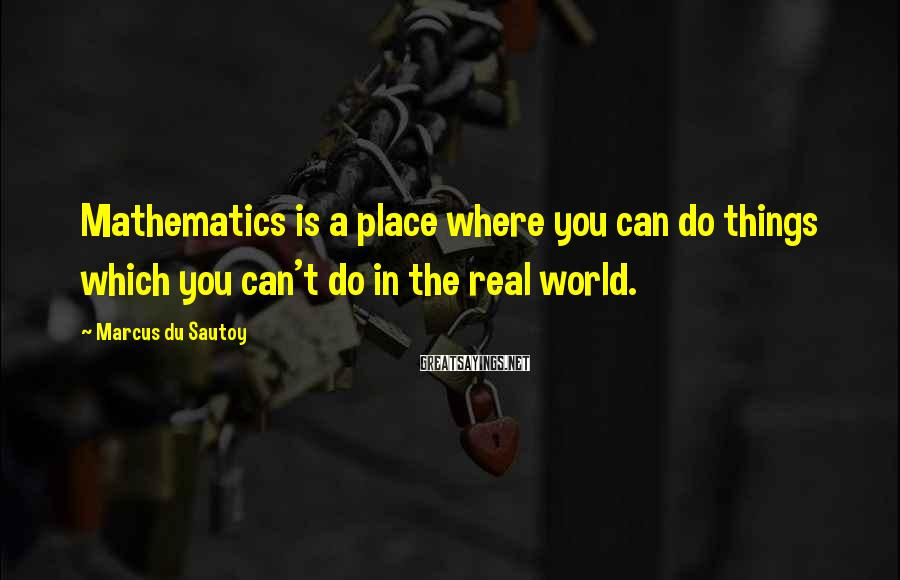 Marcus Du Sautoy Sayings: Mathematics Is A Place Where You Can Do Things Which You Can't Do In The Real World.