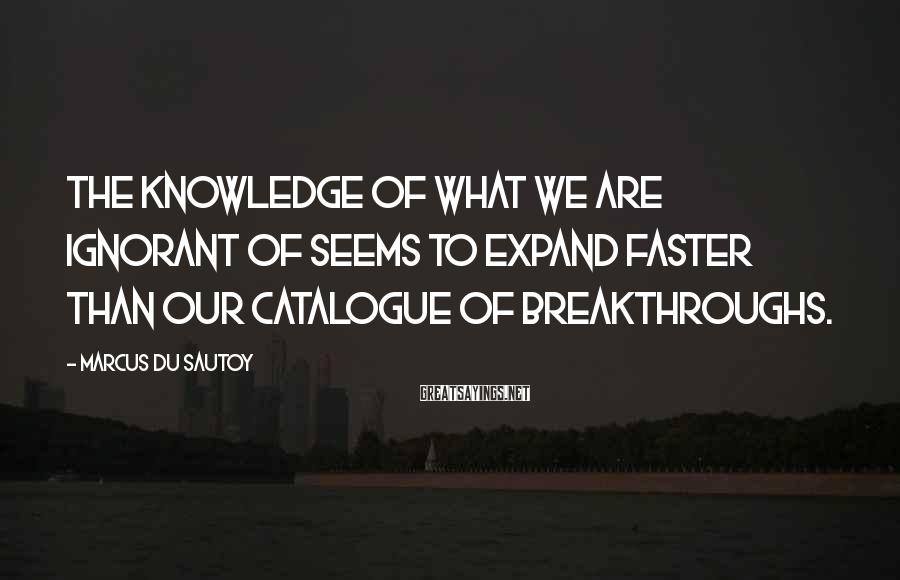 Marcus Du Sautoy Sayings: The Knowledge Of What We Are Ignorant Of Seems To Expand Faster Than Our Catalogue Of Breakthroughs.