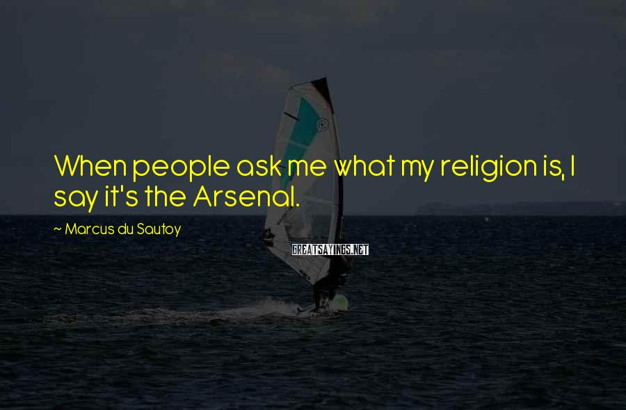 Marcus Du Sautoy Sayings: When People Ask Me What My Religion Is, I Say It's The Arsenal.