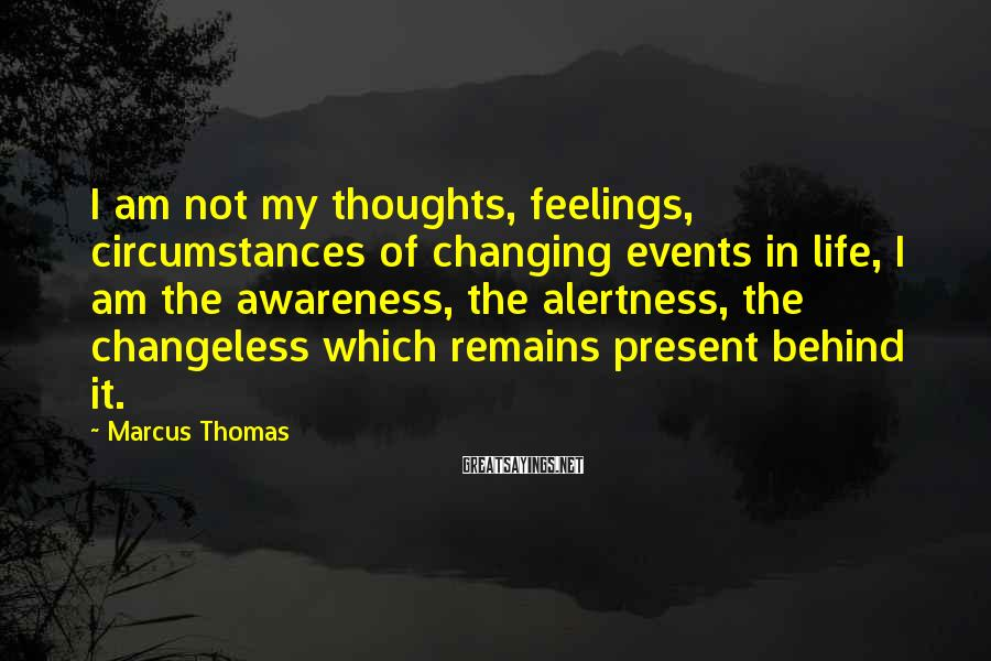Marcus Thomas Sayings: I Am Not My Thoughts, Feelings, Circumstances Of Changing Events In Life, I Am The Awareness, The Alertness, The Changeless Which Remains Present Behind It.