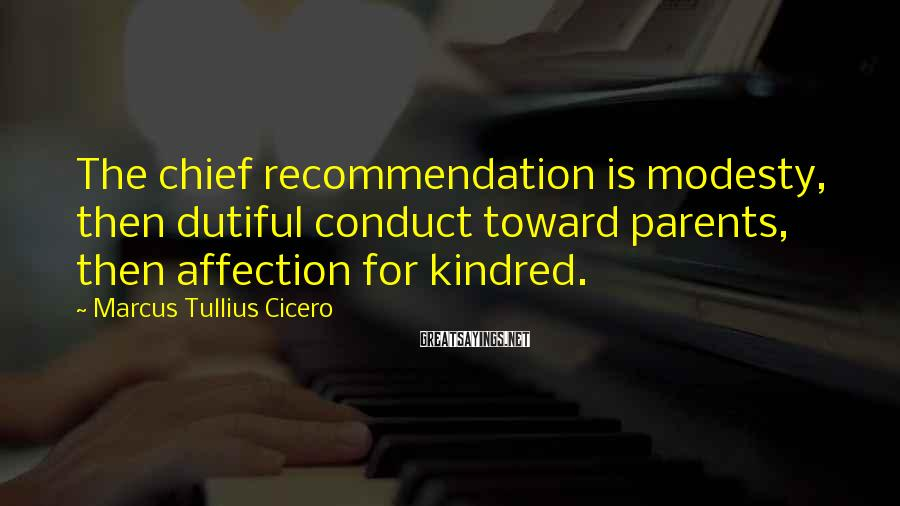 Marcus Tullius Cicero Sayings: The Chief Recommendation Is Modesty, Then Dutiful Conduct Toward Parents, Then Affection For Kindred.