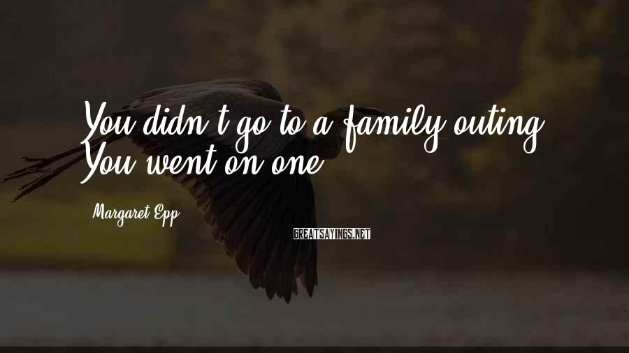 Margaret Epp Sayings: You Didn't Go To A Family Outing. You Went On One.