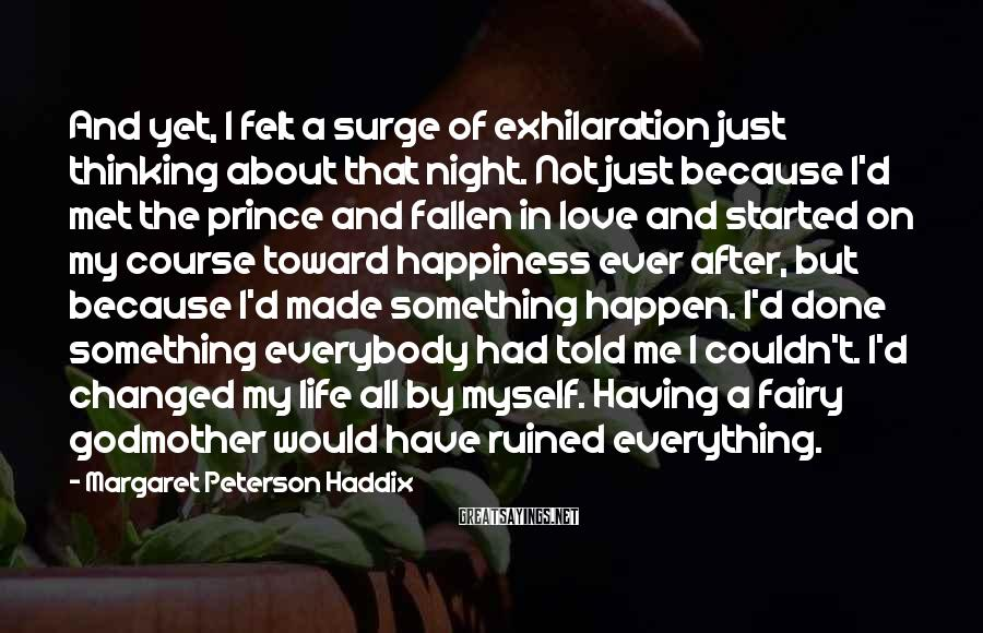 Margaret Peterson Haddix Sayings: And Yet, I Felt A Surge Of Exhilaration Just Thinking About That Night. Not Just Because I'd Met The Prince And Fallen In Love And Started On My Course Toward Happiness Ever After, But Because I'd Made Something Happen. I'd Done Something Everybody Had Told Me I Couldn't. I'd Changed My Life All By Myself. Having A Fairy Godmother Would Have Ruined Everything.