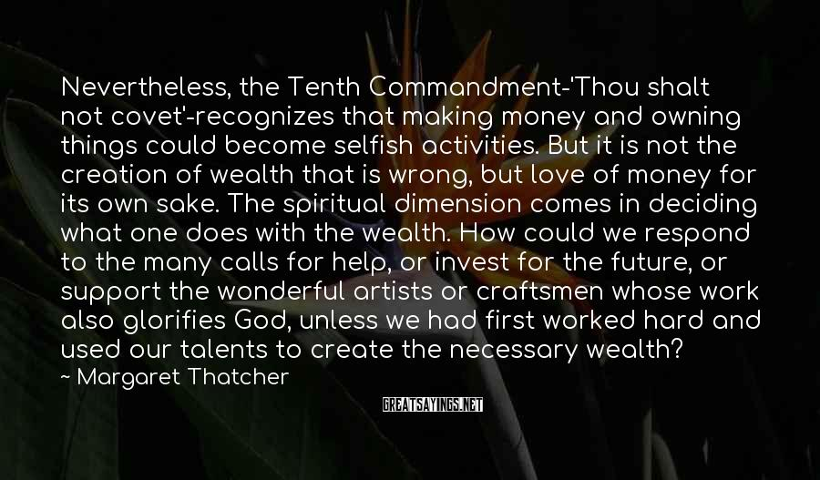 Margaret Thatcher Sayings: Nevertheless, The Tenth Commandment-'Thou Shalt Not Covet'-recognizes That Making Money And Owning Things Could Become Selfish Activities. But It Is Not The Creation Of Wealth That Is Wrong, But Love Of Money For Its Own Sake. The Spiritual Dimension Comes In Deciding What One Does With The Wealth. How Could We Respond To The Many Calls For Help, Or Invest For The Future, Or Support The Wonderful Artists Or Craftsmen Whose Work Also Glorifies God, Unless We Had First Worked Hard And Used Our Talents To Create The Necessary Wealth?