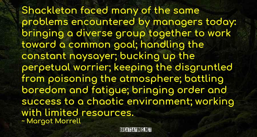 Margot Morrell Sayings: Shackleton Faced Many Of The Same Problems Encountered By Managers Today: Bringing A Diverse Group Together To Work Toward A Common Goal; Handling The Constant Naysayer; Bucking Up The Perpetual Worrier; Keeping The Disgruntled From Poisoning The Atmosphere; Battling Boredom And Fatigue; Bringing Order And Success To A Chaotic Environment; Working With Limited Resources.