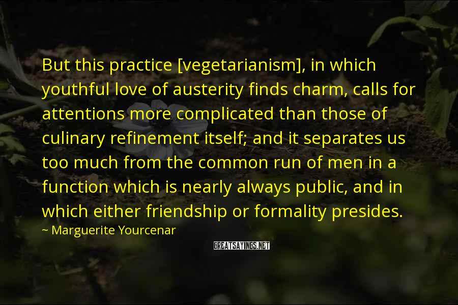 Marguerite Yourcenar Sayings: But This Practice [vegetarianism], In Which Youthful Love Of Austerity Finds Charm, Calls For Attentions More Complicated Than Those Of Culinary Refinement Itself; And It Separates Us Too Much From The Common Run Of Men In A Function Which Is Nearly Always Public, And In Which Either Friendship Or Formality Presides.