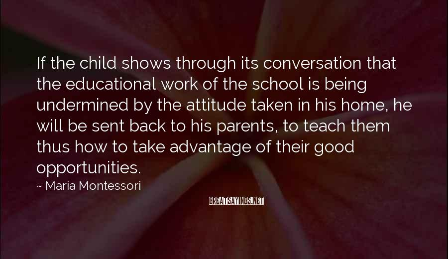 Maria Montessori Sayings: If The Child Shows Through Its Conversation That The Educational Work Of The School Is Being Undermined By The Attitude Taken In His Home, He Will Be Sent Back To His Parents, To Teach Them Thus How To Take Advantage Of Their Good Opportunities.