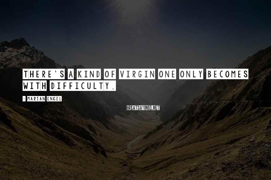 Marian Engel Sayings: There's A Kind Of Virgin One Only Becomes With Difficulty.