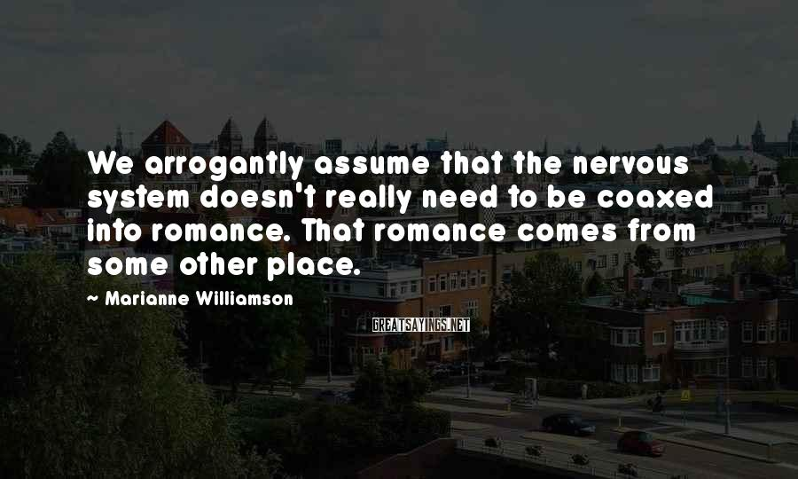 Marianne Williamson Sayings: We Arrogantly Assume That The Nervous System Doesn't Really Need To Be Coaxed Into Romance. That Romance Comes From Some Other Place.