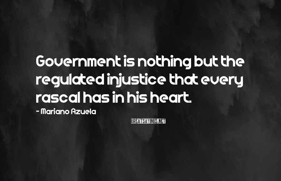 Mariano Azuela Sayings: Government Is Nothing But The Regulated Injustice That Every Rascal Has In His Heart.