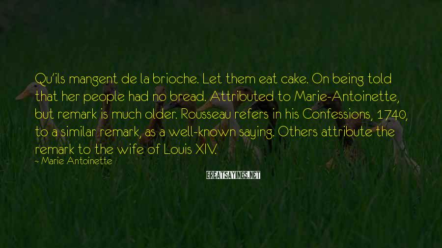 Marie Antoinette Sayings: Qu'ils Mangent De La Brioche. Let Them Eat Cake. On Being Told That Her People Had No Bread. Attributed To Marie-Antoinette, But Remark Is Much Older. Rousseau Refers In His Confessions, 1740, To A Similar Remark, As A Well-known Saying. Others Attribute The Remark To The Wife Of Louis XIV.