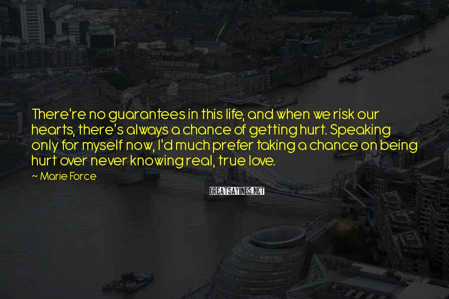 Marie Force Sayings: There're No Guarantees In This Life, And When We Risk Our Hearts, There's Always A Chance Of Getting Hurt. Speaking Only For Myself Now, I'd Much Prefer Taking A Chance On Being Hurt Over Never Knowing Real, True Love.