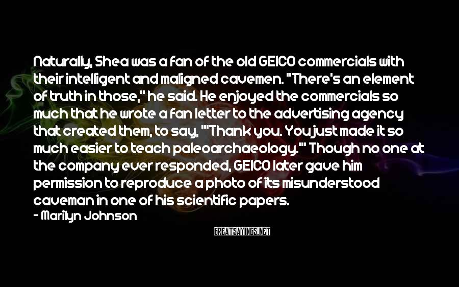 """Marilyn Johnson Sayings: Naturally, Shea Was A Fan Of The Old GEICO Commercials With Their Intelligent And Maligned Cavemen. """"There's An Element Of Truth In Those,"""" He Said. He Enjoyed The Commercials So Much That He Wrote A Fan Letter To The Advertising Agency That Created Them, To Say, """"'Thank You. You Just Made It So Much Easier To Teach Paleoarchaeology.'"""" Though No One At The Company Ever Responded, GEICO Later Gave Him Permission To Reproduce A Photo Of Its Misunderstood Caveman In One Of His Scientific Papers."""
