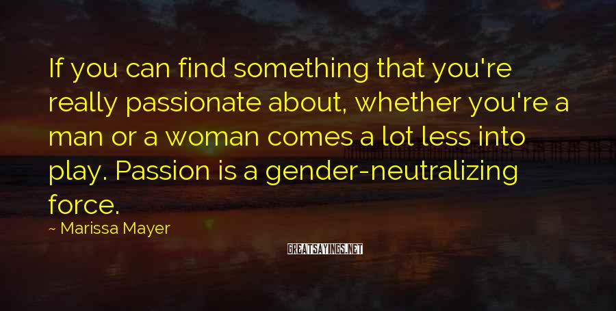 Marissa Mayer Sayings: If You Can Find Something That You're Really Passionate About, Whether You're A Man Or A Woman Comes A Lot Less Into Play. Passion Is A Gender-neutralizing Force.