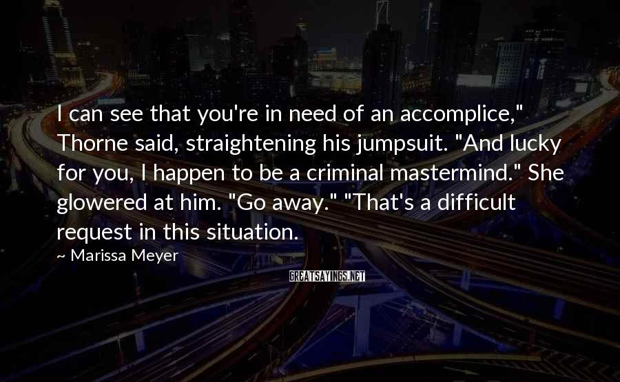"""Marissa Meyer Sayings: I Can See That You're In Need Of An Accomplice,"""" Thorne Said, Straightening His Jumpsuit. """"And Lucky For You, I Happen To Be A Criminal Mastermind."""" She Glowered At Him. """"Go Away."""" """"That's A Difficult Request In This Situation."""