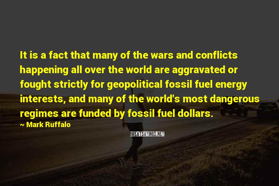 Mark Ruffalo Sayings: It Is A Fact That Many Of The Wars And Conflicts Happening All Over The World Are Aggravated Or Fought Strictly For Geopolitical Fossil Fuel Energy Interests, And Many Of The World's Most Dangerous Regimes Are Funded By Fossil Fuel Dollars.