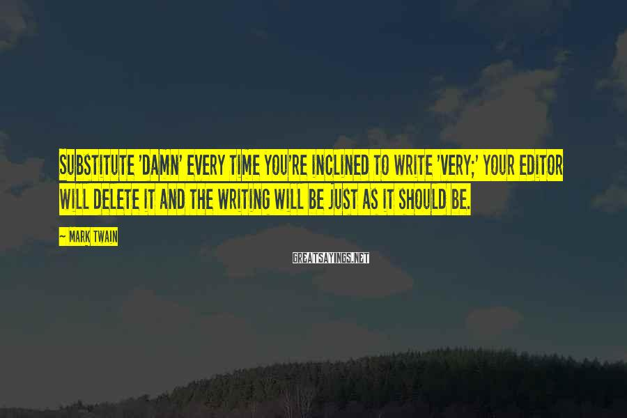 Mark Twain Sayings: Substitute 'damn' Every Time You're Inclined To Write 'very;' Your Editor Will Delete It And The Writing Will Be Just As It Should Be.