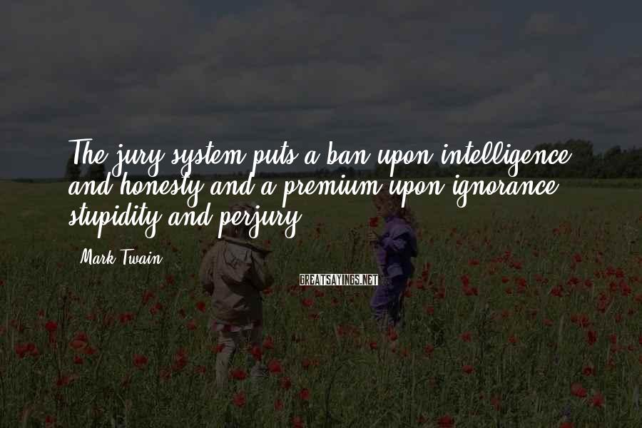 Mark Twain Sayings: The Jury System Puts A Ban Upon Intelligence And Honesty And A Premium Upon Ignorance, Stupidity And Perjury.