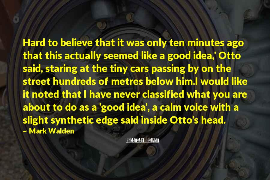 Mark Walden Sayings: Hard To Believe That It Was Only Ten Minutes Ago That This Actually Seemed Like A Good Idea,' Otto Said, Staring At The Tiny Cars Passing By On The Street Hundreds Of Metres Below Him.I Would Like It Noted That I Have Never Classified What You Are About To Do As A 'good Idea', A Calm Voice With A Slight Synthetic Edge Said Inside Otto's Head.