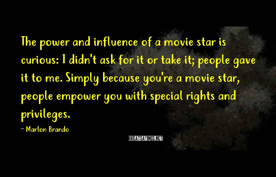 Marlon Brando Sayings: The Power And Influence Of A Movie Star Is Curious: I Didn't Ask For It Or Take It; People Gave It To Me. Simply Because You're A Movie Star, People Empower You With Special Rights And Privileges.