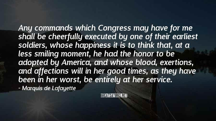 Marquis De Lafayette Sayings: Any Commands Which Congress May Have For Me Shall Be Cheerfully Executed By One Of Their Earliest Soldiers, Whose Happiness It Is To Think That, At A Less Smiling Moment, He Had The Honor To Be Adopted By America, And Whose Blood, Exertions, And Affections Will In Her Good Times, As They Have Been In Her Worst, Be Entirely At Her Service.