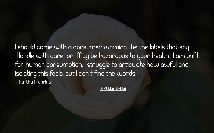 """Martha Manning Sayings: I Should Come With A Consumer Warning, Like The Labels That Say """"Handle With Care"""" Or """"May Be Hazardous To Your Health."""" I Am Unfit For Human Consumption. I Struggle To Articulate How Awful And Isolating This Feels, But I Can't Find The Words."""