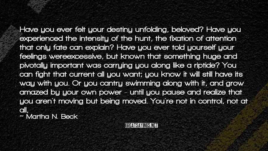 Martha N. Beck Sayings: Have You Ever Felt Your Destiny Unfolding, Beloved? Have You Experienced The Intensity Of The Hunt, The Fixation Of Attention That Only Fate Can Explain? Have You Ever Told Yourself Your Feelings Wereexcessive, But Known That Something Huge And Pivotally Important Was Carrying You Along Like A Riptide? You Can Fight That Current All You Want; You Know It Will Still Have Its Way With You. Or You Cantry Swimming Along With It, And Grow Amazed By Your Own Power - Until You Pause And Realize That You Aren't Moving But Being Moved. You're Not In Control, Not At All, And That's What Makes The Feeling Soexquisitely Exciting.
