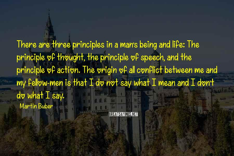 Martin Buber Sayings: There Are Three Principles In A Man's Being And Life: The Principle Of Thought, The Principle Of Speech, and The Principle Of Action. The Origin Of All Conflict between Me And My Fellow-men Is That I Do Not say What I Mean And I Don't Do What I Say.