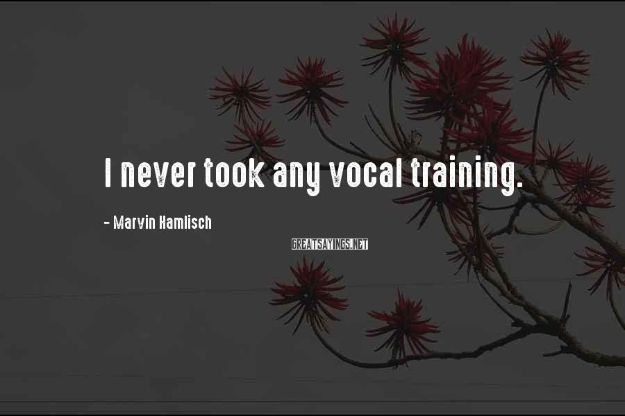 Marvin Hamlisch Sayings: I Never Took Any Vocal Training.