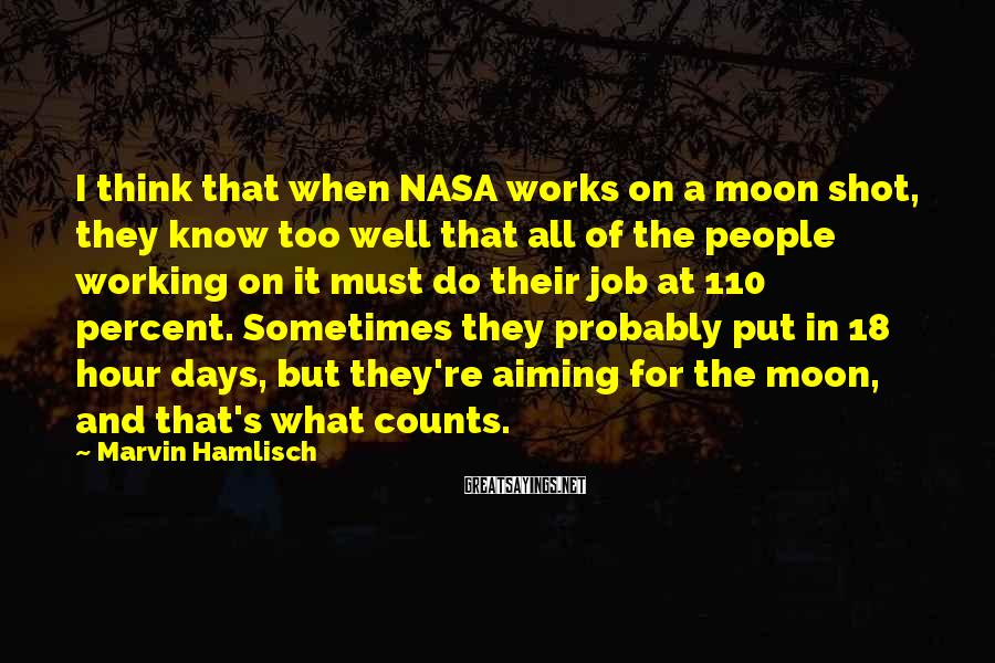 Marvin Hamlisch Sayings: I Think That When NASA Works On A Moon Shot, They Know Too Well That All Of The People Working On It Must Do Their Job At 110 Percent. Sometimes They Probably Put In 18 Hour Days, But They're Aiming For The Moon, And That's What Counts.