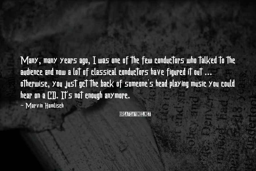 Marvin Hamlisch Sayings: Many, Many Years Ago, I Was One Of The Few Conductors Who Talked To The Audience And Now A Lot Of Classical Conductors Have Figured It Out ... Otherwise, You Just Get The Back Of Someone's Head Playing Music You Could Hear On A CD. It's Not Enough Anymore.